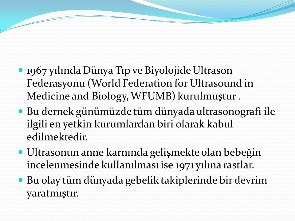 1967 yılında Dünya Tıp ve Biyolojide Ultrason Federasyonu (World Federation for Ultrasound in Medicine and Biology, WFUMB) kurulmuştur .