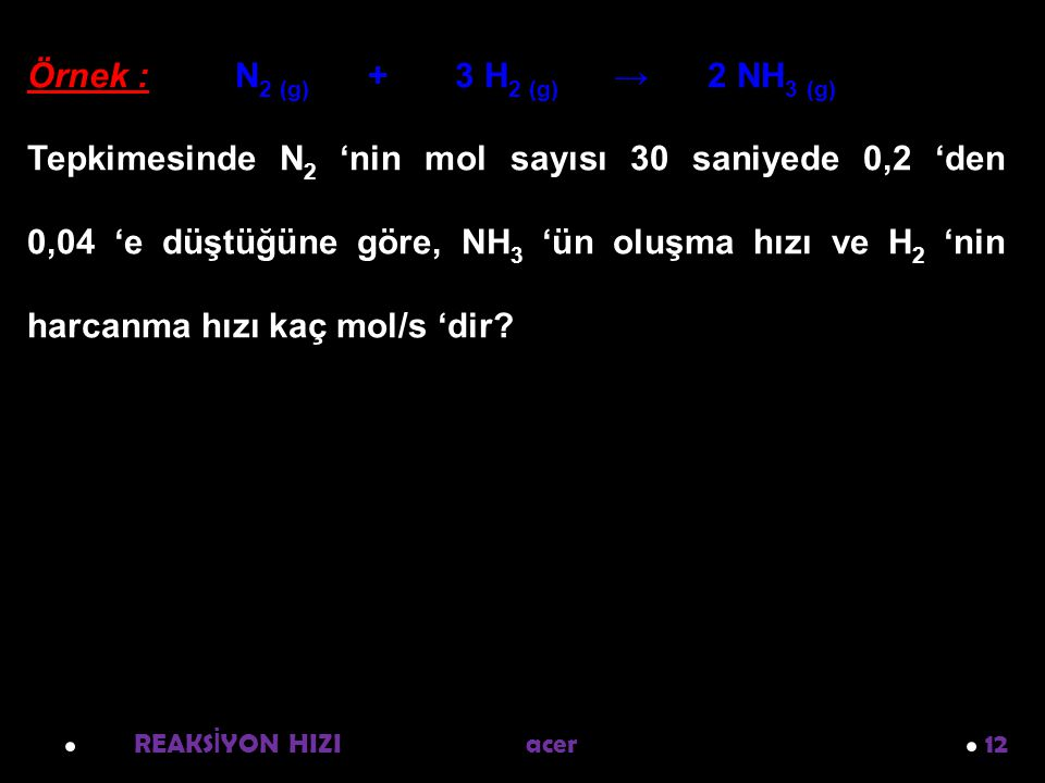 Örnek : N2 (g) + 3 H2 (g) → 2 NH3 (g)