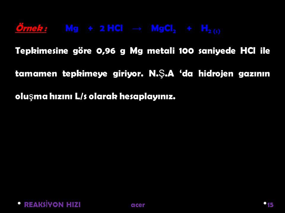 Örnek : Mg + 2 HCl → MgCl2 + H2 (s)