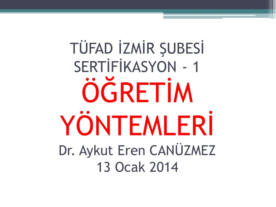 TÜFAD İZMİR ŞUBESİ SERTİFİKASYON - 1 ÖĞRETİM YÖNTEMLERİ Dr