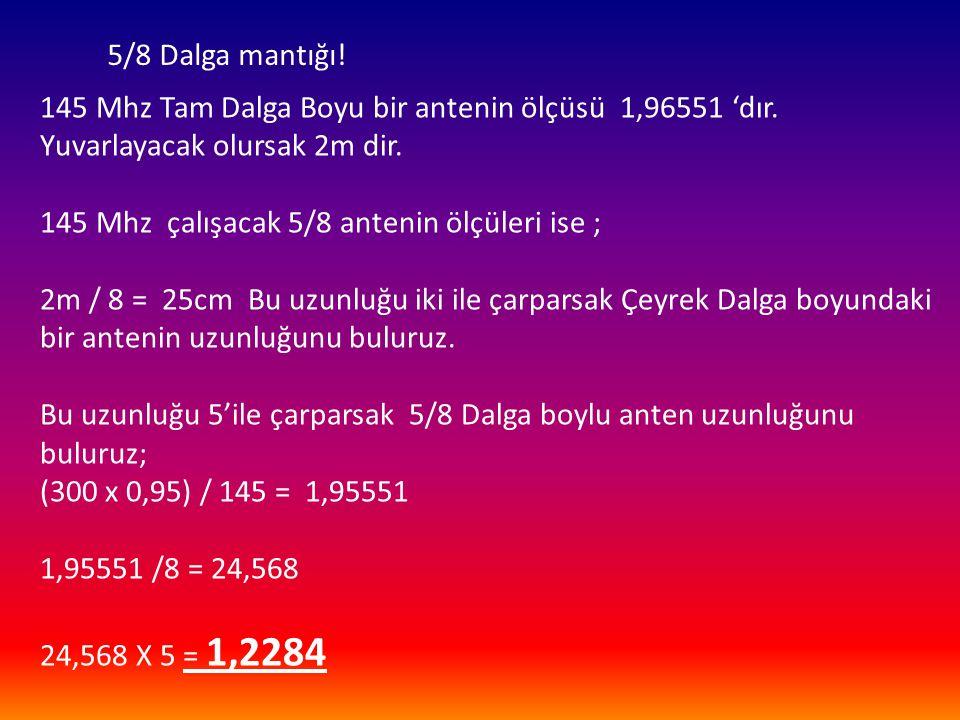 5/8 Dalga mantığı! 145 Mhz Tam Dalga Boyu bir antenin ölçüsü 1,96551 'dır. Yuvarlayacak olursak 2m dir.