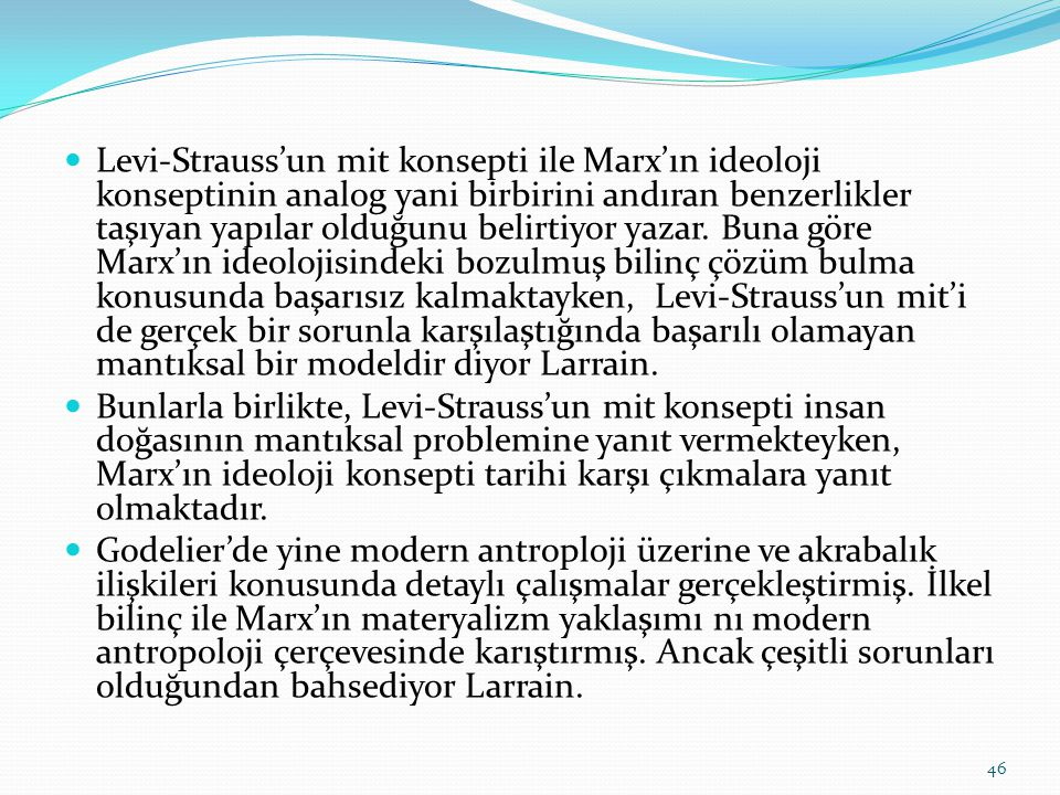 Levi-Strauss'un mit konsepti ile Marx'ın ideoloji konseptinin analog yani birbirini andıran benzerlikler taşıyan yapılar olduğunu belirtiyor yazar. Buna göre Marx'ın ideolojisindeki bozulmuş bilinç çözüm bulma konusunda başarısız kalmaktayken, Levi-Strauss'un mit'i de gerçek bir sorunla karşılaştığında başarılı olamayan mantıksal bir modeldir diyor Larrain.