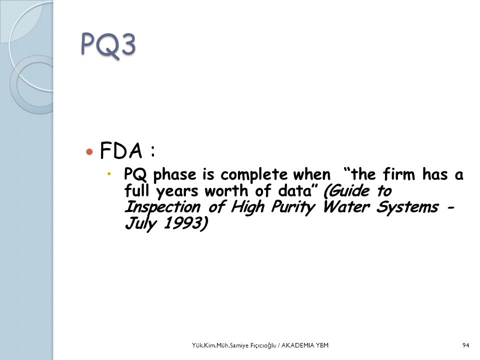 PQ3 FDA : PQ phase is complete when the firm has a full years worth of data (Guide to Inspection of High Purity Water Systems - July 1993)