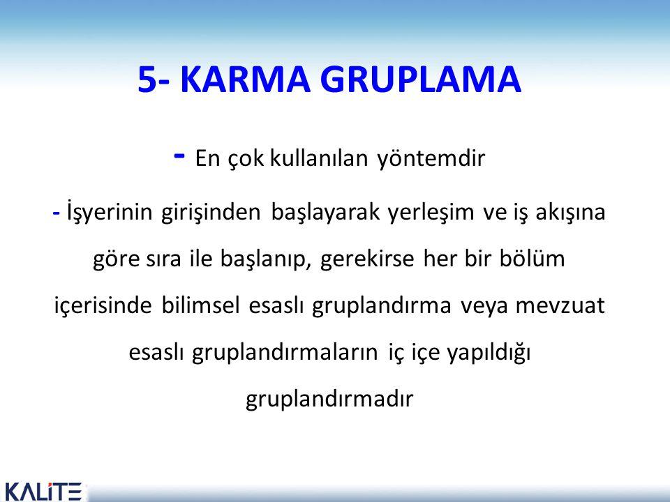 5- KARMA GRUPLAMA - En çok kullanılan yöntemdir - İşyerinin girişinden başlayarak yerleşim ve iş akışına göre sıra ile başlanıp, gerekirse her bir bölüm içerisinde bilimsel esaslı gruplandırma veya mevzuat esaslı gruplandırmaların iç içe yapıldığı gruplandırmadır