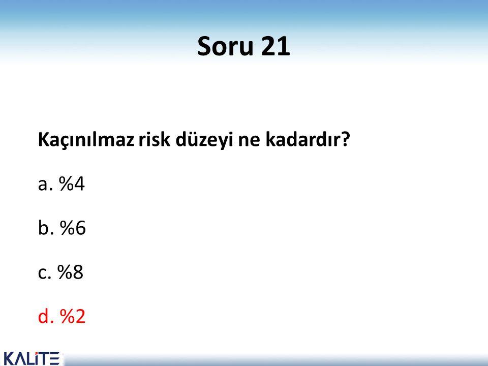 Soru 21 Kaçınılmaz risk düzeyi ne kadardır a. %4 b. %6 c. %8 d. %2
