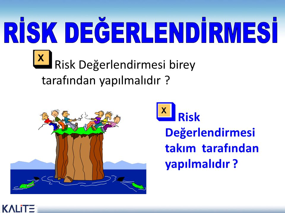RİSK DEĞERLENDİRMESİ X. Risk Değerlendirmesi birey tarafından yapılmalıdır Risk Değerlendirmesi takım tarafından yapılmalıdır