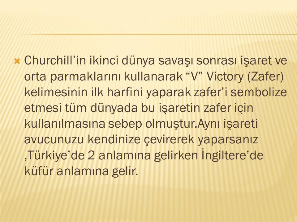 Churchill'in ikinci dünya savaşı sonrası işaret ve orta parmaklarını kullanarak V Victory (Zafer) kelimesinin ilk harfini yaparak zafer'i sembolize etmesi tüm dünyada bu işaretin zafer için kullanılmasına sebep olmuştur.Aynı işareti avucunuzu kendinize çevirerek yaparsanız ,Türkiye'de 2 anlamına gelirken İngiltere'de küfür anlamına gelir.