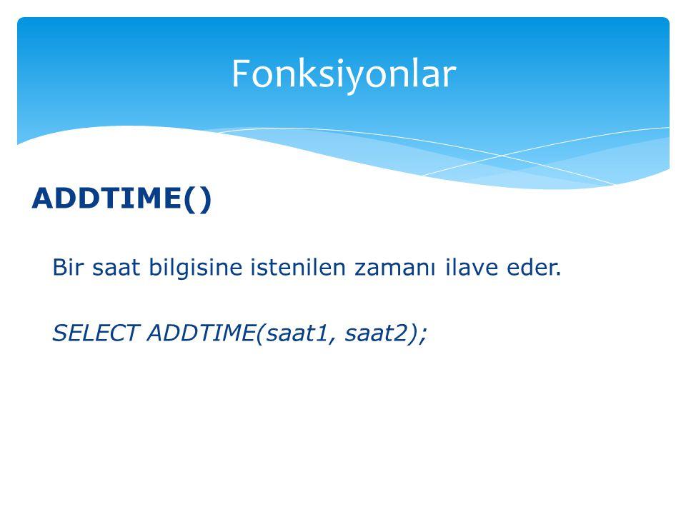 Fonksiyonlar ADDTIME() Bir saat bilgisine istenilen zamanı ilave eder.