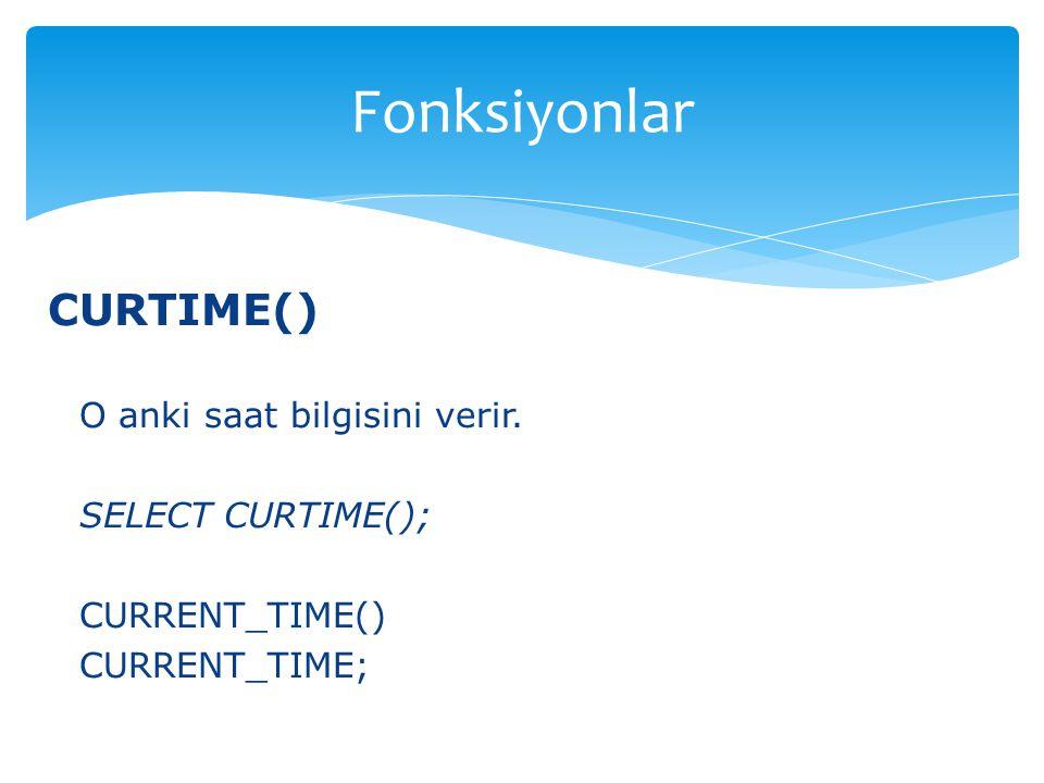 Fonksiyonlar CURTIME() O anki saat bilgisini verir. SELECT CURTIME();