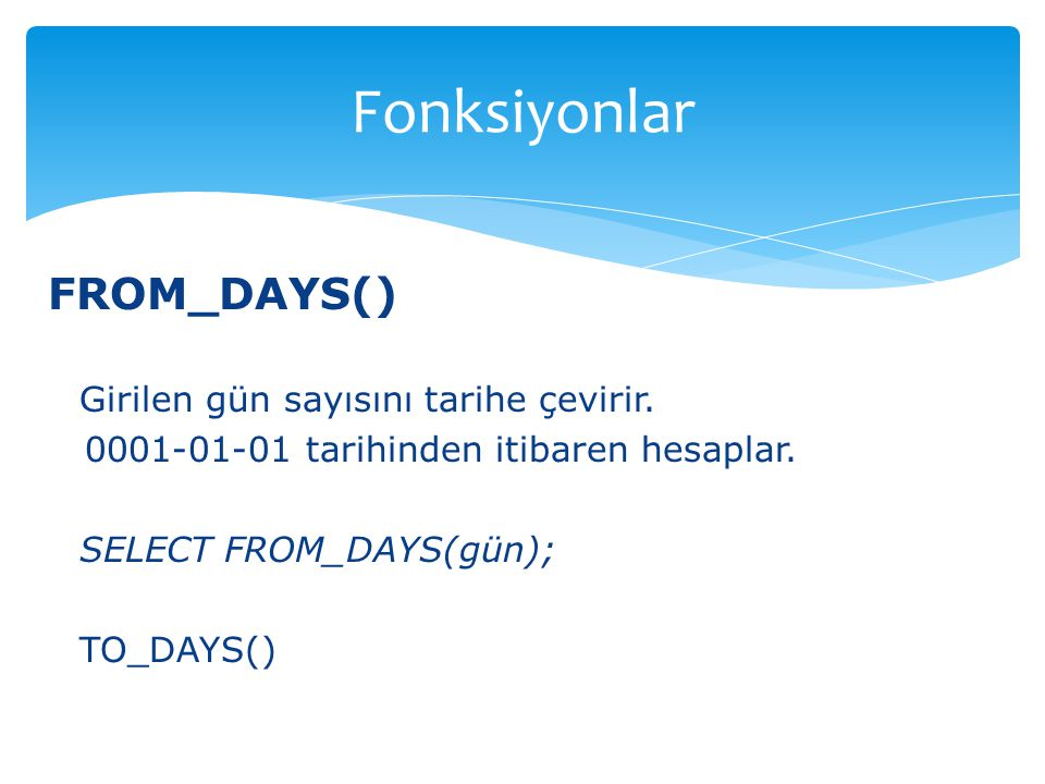 Fonksiyonlar FROM_DAYS() Girilen gün sayısını tarihe çevirir.