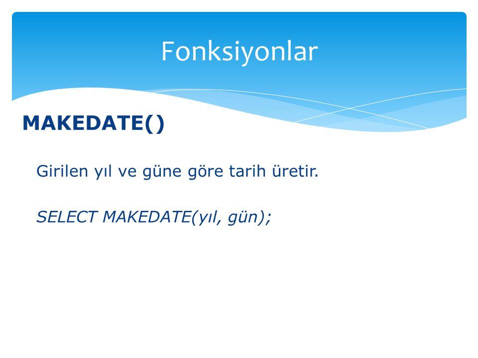 Fonksiyonlar MAKEDATE() Girilen yıl ve güne göre tarih üretir.