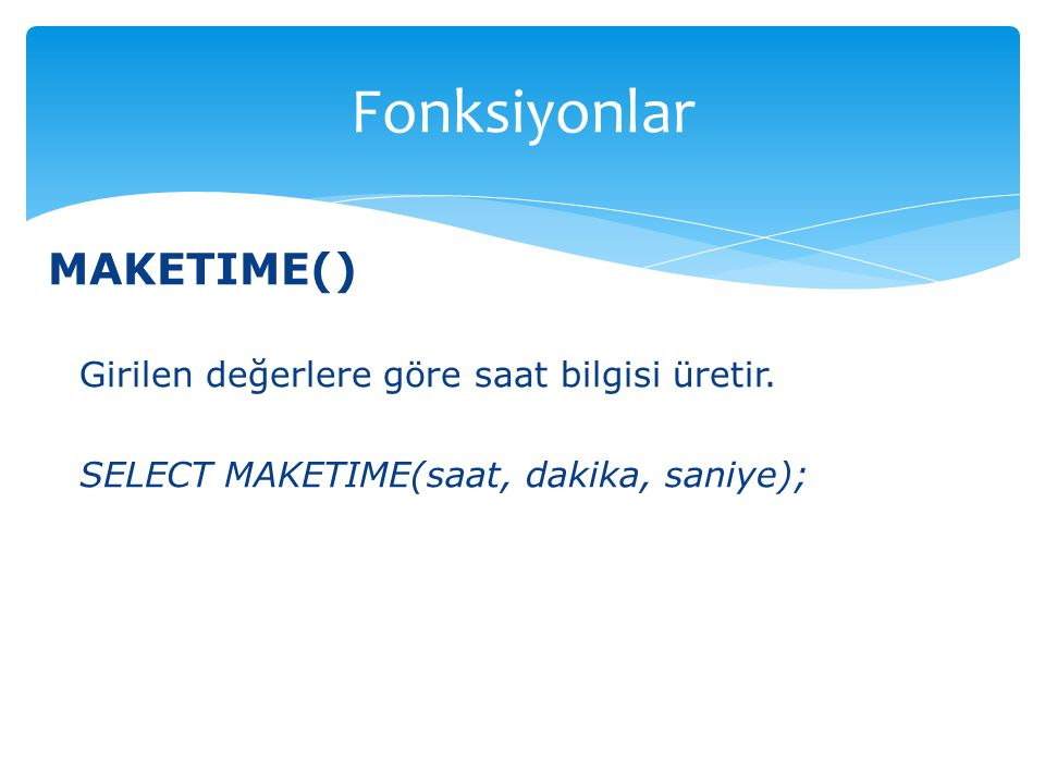 Fonksiyonlar MAKETIME() Girilen değerlere göre saat bilgisi üretir.