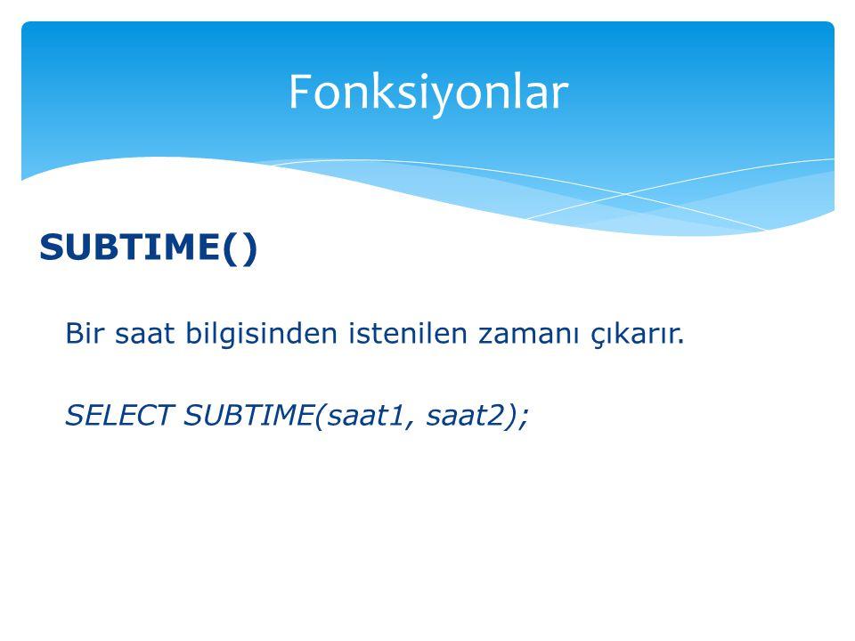 Fonksiyonlar SUBTIME() Bir saat bilgisinden istenilen zamanı çıkarır.
