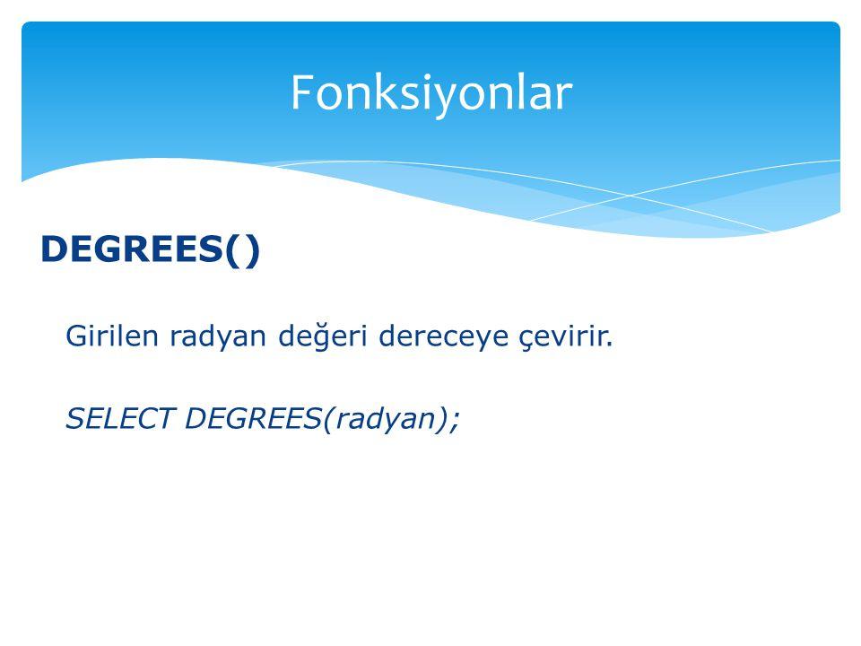 Fonksiyonlar DEGREES() Girilen radyan değeri dereceye çevirir.