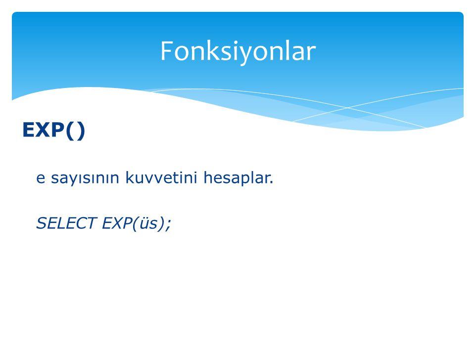 Fonksiyonlar EXP() e sayısının kuvvetini hesaplar. SELECT EXP(üs);