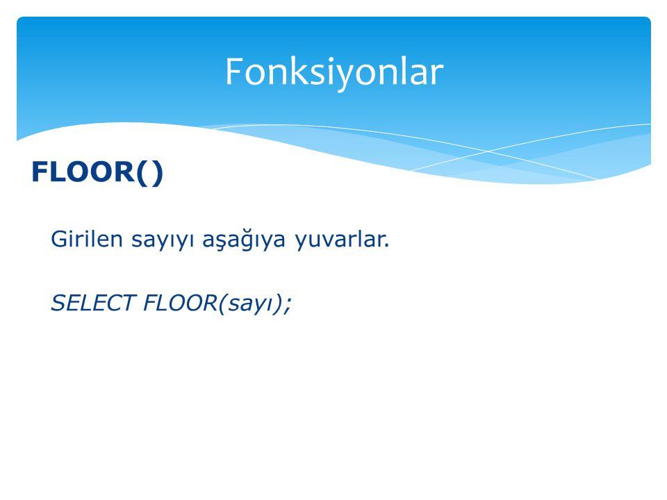 Fonksiyonlar FLOOR() Girilen sayıyı aşağıya yuvarlar.