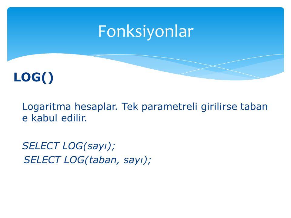 Fonksiyonlar LOG() Logaritma hesaplar. Tek parametreli girilirse taban e kabul edilir. SELECT LOG(sayı);
