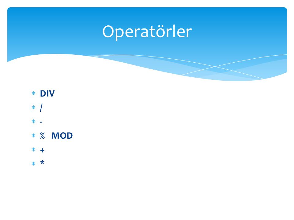 Operatörler DIV / - % MOD + *