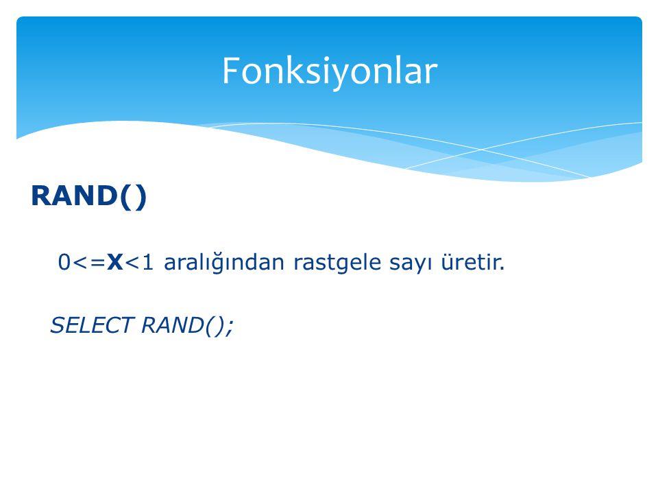 Fonksiyonlar RAND() 0<=X<1 aralığından rastgele sayı üretir.