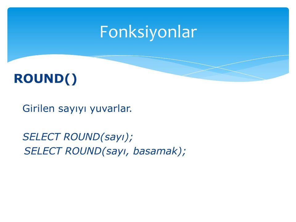 Fonksiyonlar ROUND() Girilen sayıyı yuvarlar. SELECT ROUND(sayı);
