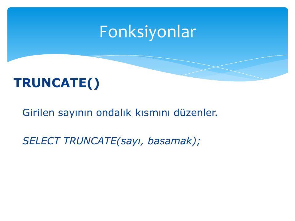 Fonksiyonlar TRUNCATE() Girilen sayının ondalık kısmını düzenler.