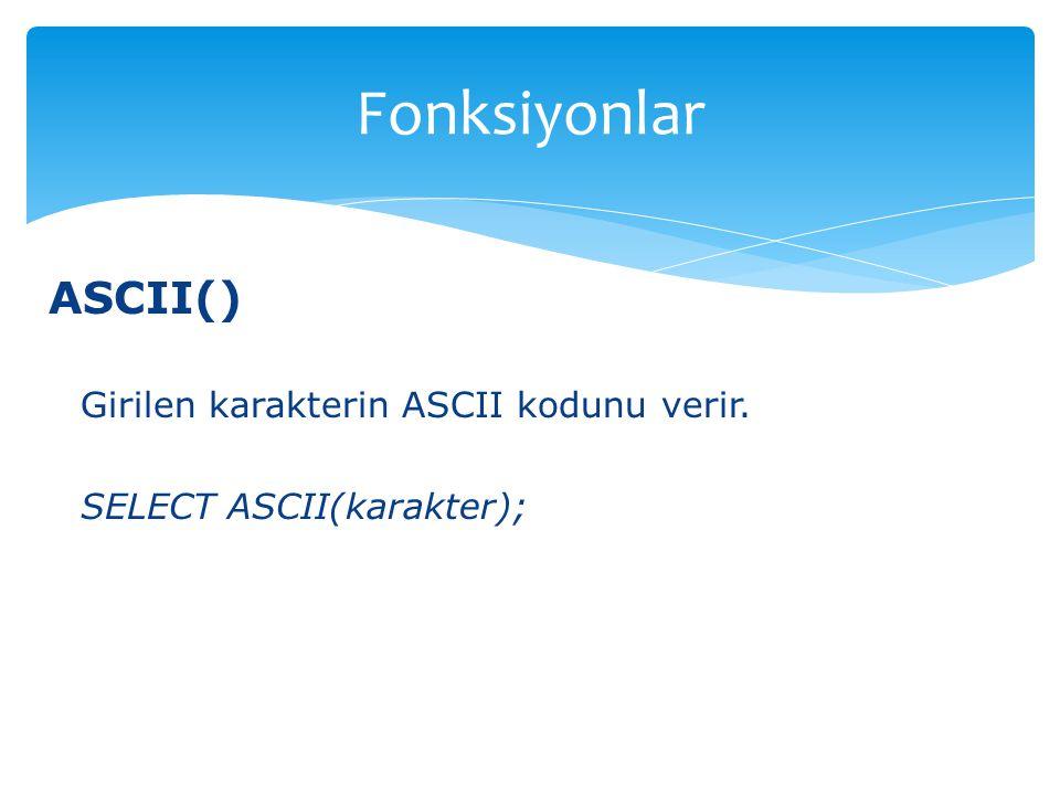 Fonksiyonlar ASCII() Girilen karakterin ASCII kodunu verir.