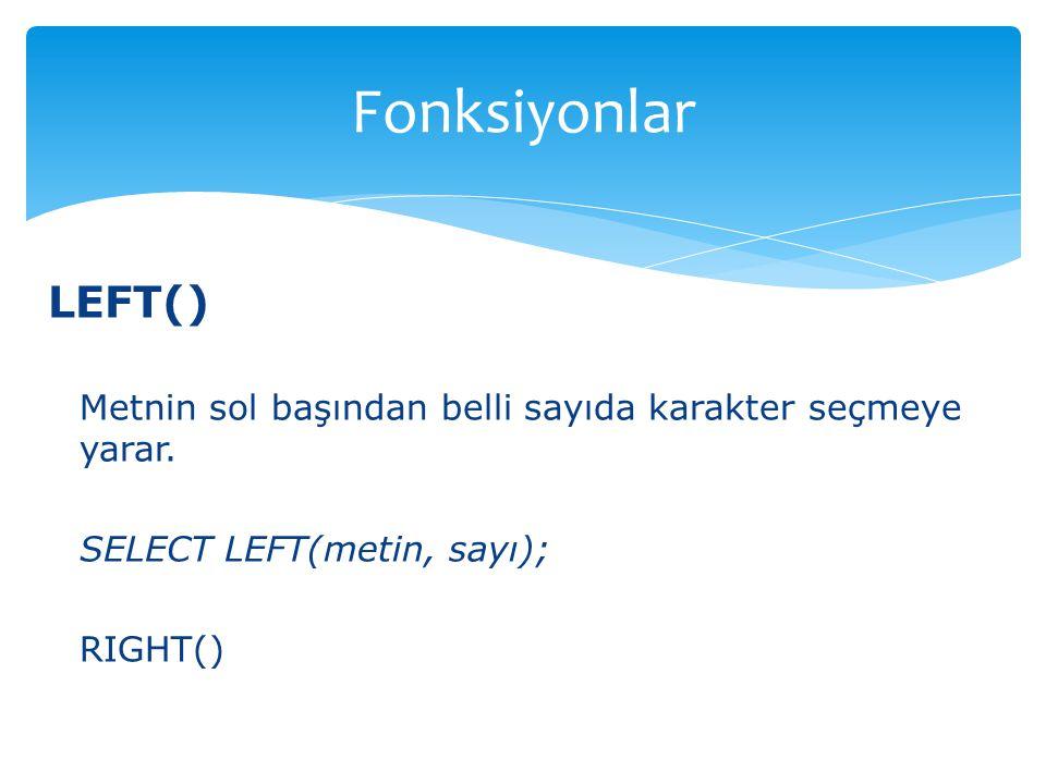 Fonksiyonlar LEFT() Metnin sol başından belli sayıda karakter seçmeye yarar. SELECT LEFT(metin, sayı);