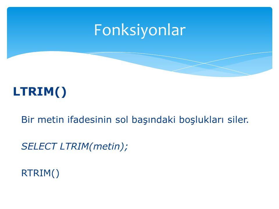 Fonksiyonlar LTRIM() Bir metin ifadesinin sol başındaki boşlukları siler.