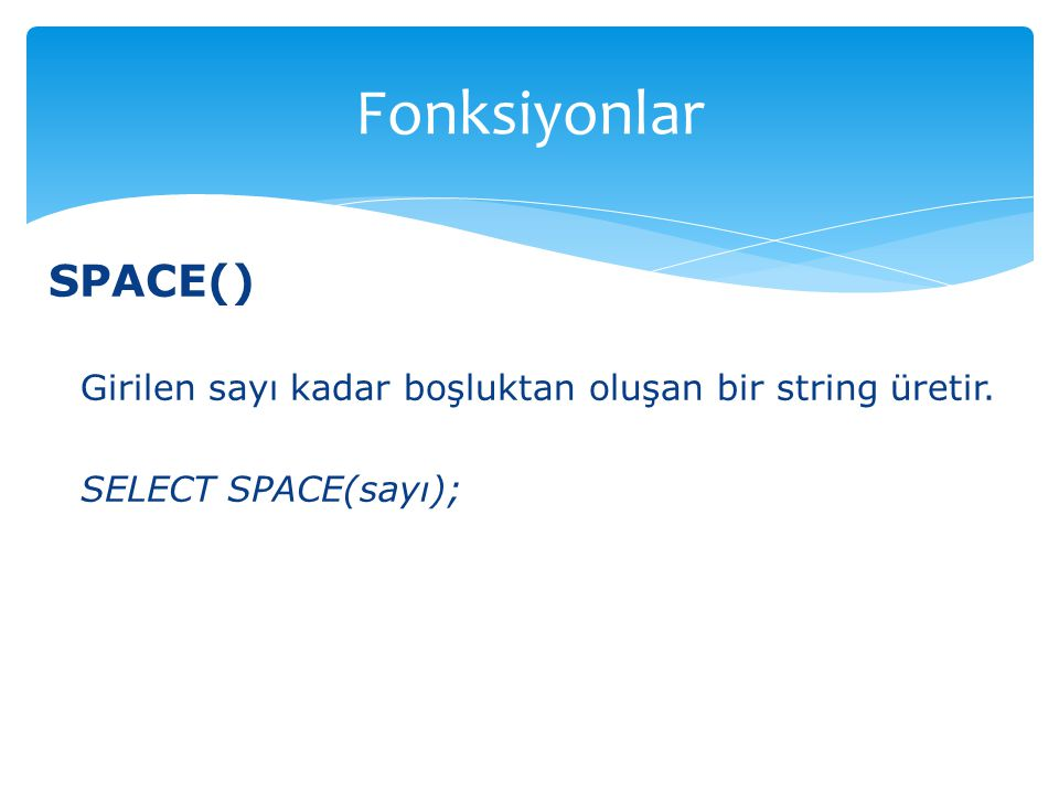 Fonksiyonlar SPACE() Girilen sayı kadar boşluktan oluşan bir string üretir. SELECT SPACE(sayı);