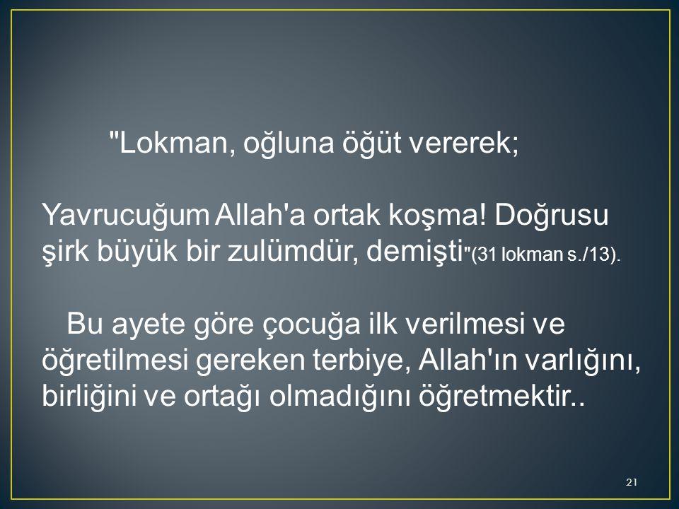 Lokman, oğluna öğüt vererek; Yavrucuğum Allah a ortak koşma! Doğrusu şirk büyük bir zulümdür, demişti (31 lokman s./13).