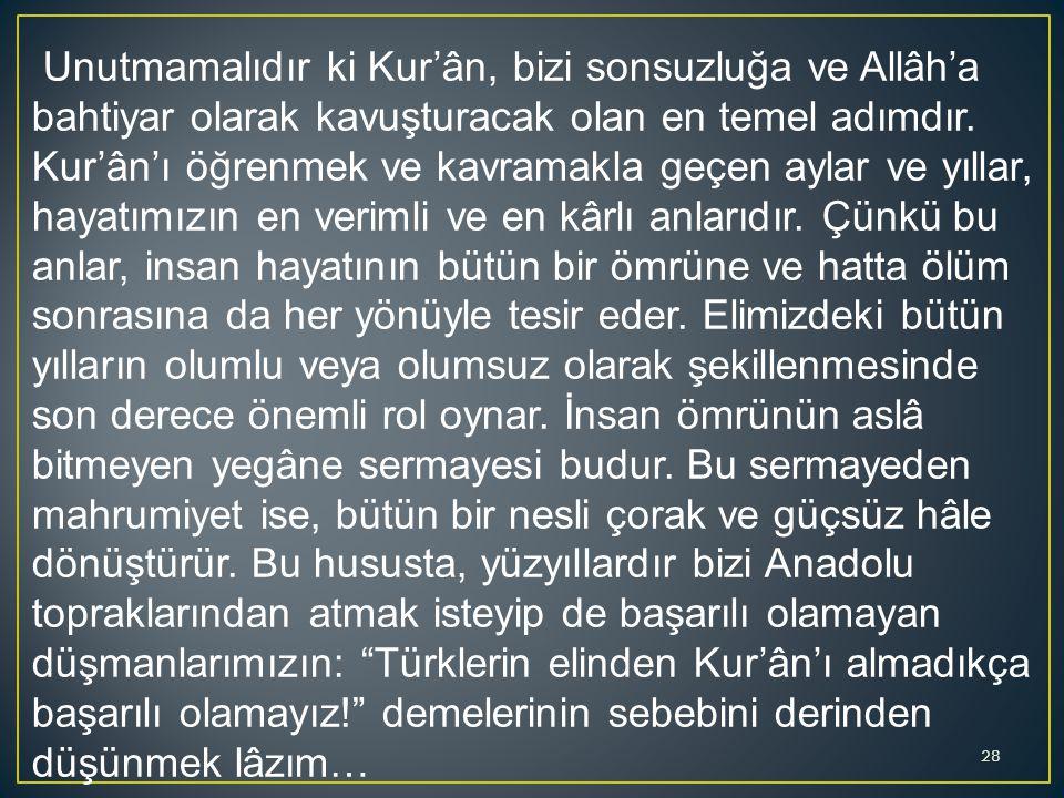 Unutmamalıdır ki Kur'ân, bizi sonsuzluğa ve Allâh'a bahtiyar olarak kavuşturacak olan en temel adımdır.
