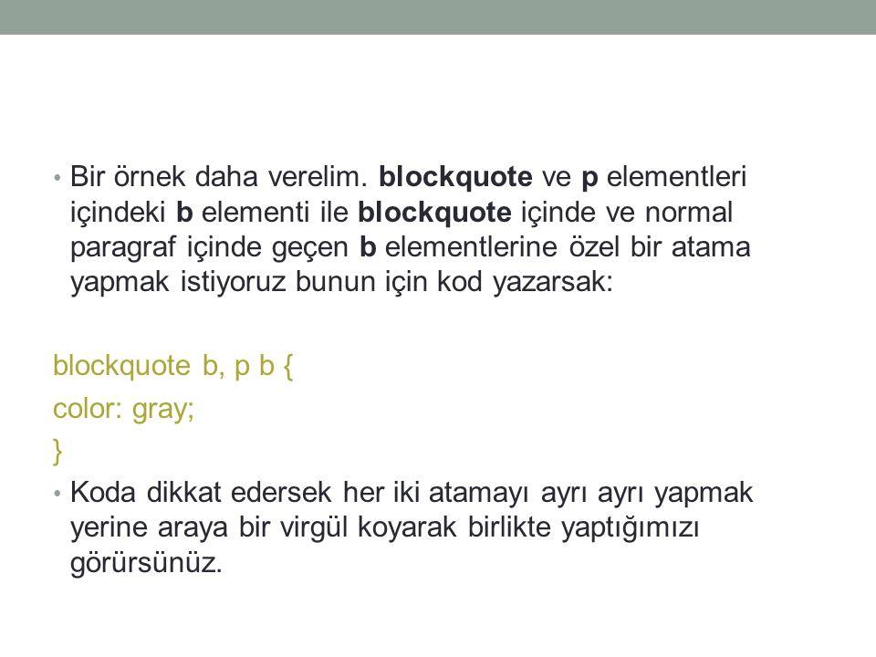 Bir örnek daha verelim. blockquote ve p elementleri içindeki b elementi ile blockquote içinde ve normal paragraf içinde geçen b elementlerine özel bir atama yapmak istiyoruz bunun için kod yazarsak: