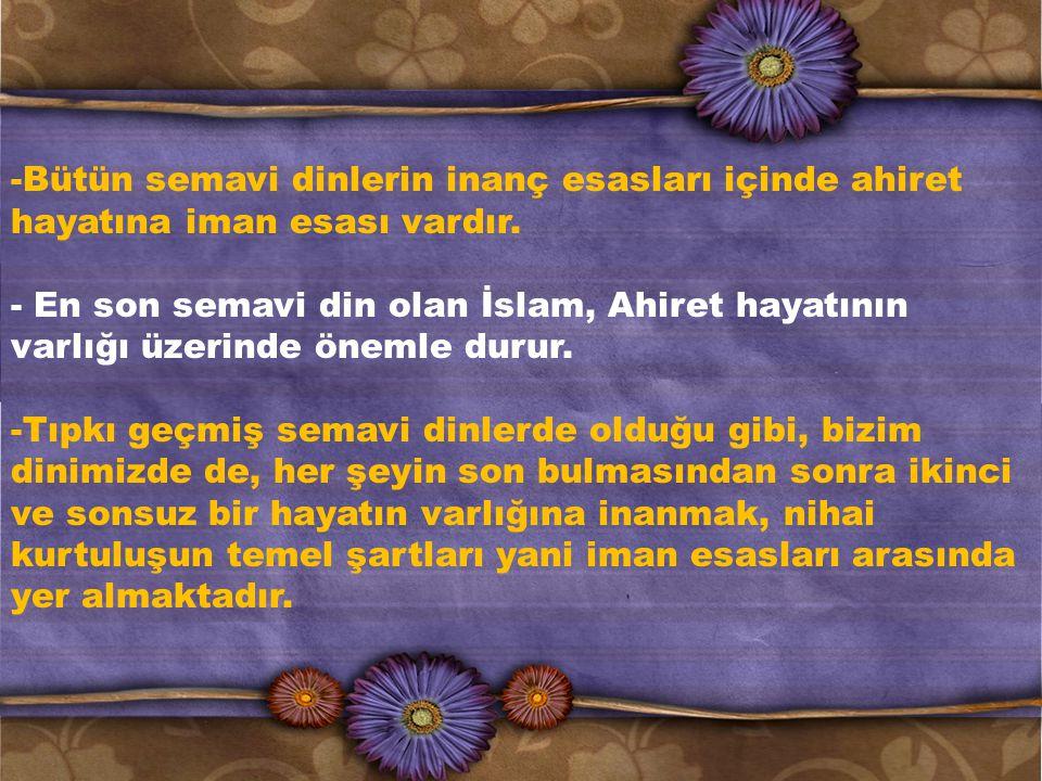 -Bütün semavi dinlerin inanç esasları içinde ahiret hayatına iman esası vardır.