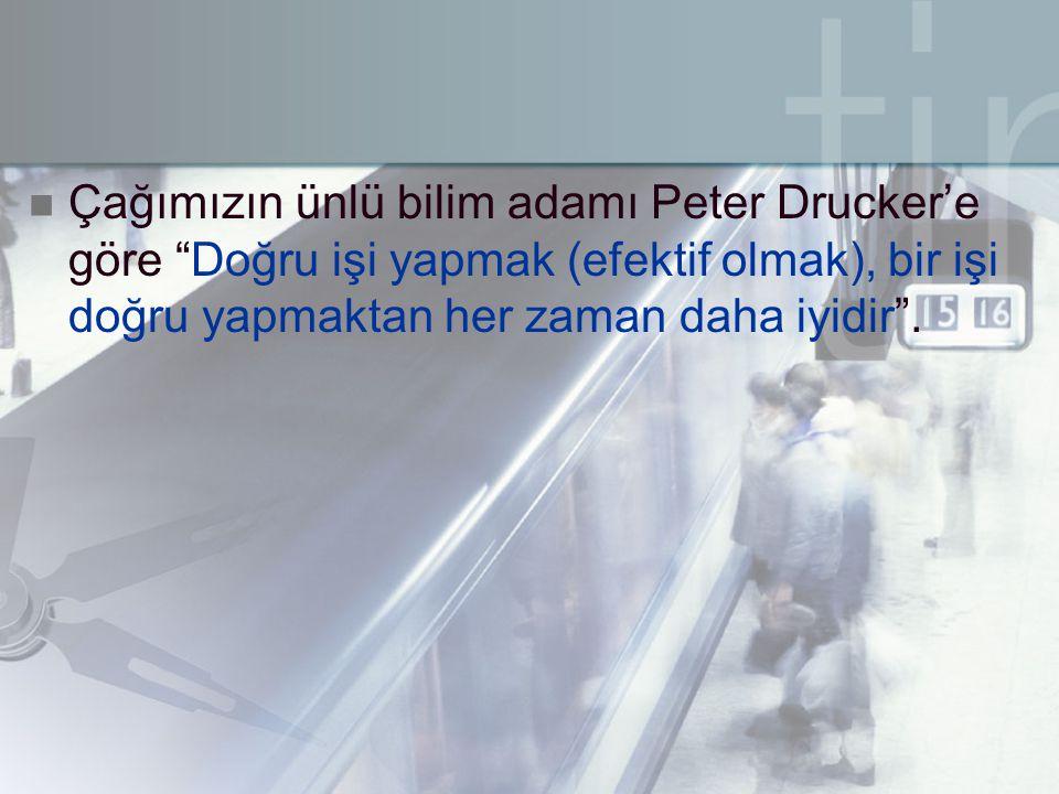 Çağımızın ünlü bilim adamı Peter Drucker'e göre Doğru işi yapmak (efektif olmak), bir işi doğru yapmaktan her zaman daha iyidir .