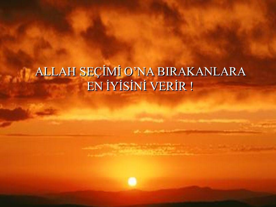 ALLAH SEÇİMİ O'NA BIRAKANLARA EN İYİSİNİ VERİR !