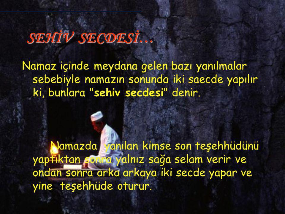 SEHİV SECDESİ… Namaz içinde meydana gelen bazı yanılmalar sebebiyle namazın sonunda iki saecde yapılır ki, bunlara sehiv secdesi denir.