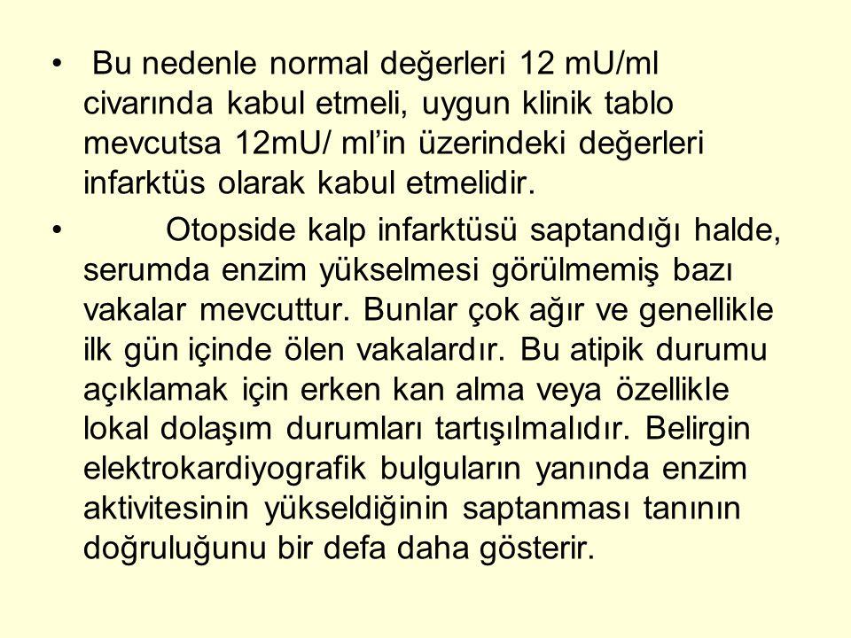 Bu nedenle normal değerleri 12 mU/ml civarında kabul etmeli, uygun klinik tablo mevcutsa 12mU/ ml'in üzerindeki değerleri infarktüs olarak kabul etmelidir.