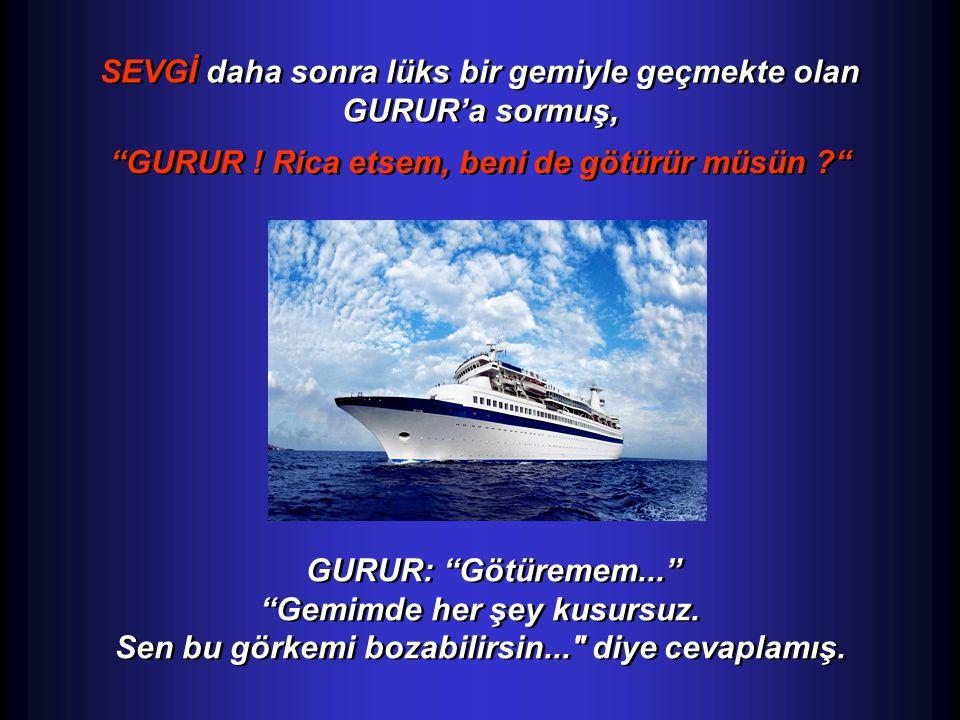 SEVGİ daha sonra lüks bir gemiyle geçmekte olan GURUR'a sormuş,