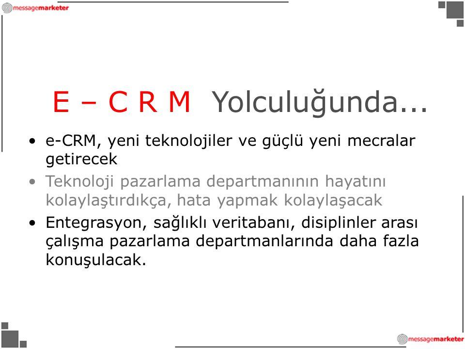 E – C R M Yolculuğunda... e-CRM, yeni teknolojiler ve güçlü yeni mecralar getirecek.