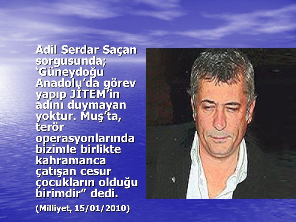 Adil Serdar Saçan sorgusunda; 'Güneydoğu Anadolu'da görev yapıp JİTEM'in adını duymayan yoktur. Muş'ta, terör operasyonlarında bizimle birlikte kahramanca çatışan cesur çocukların olduğu birimdir dedi.