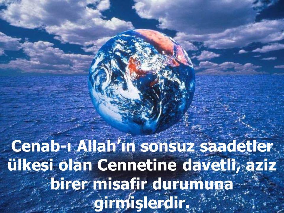 Cenab-ı Allah'ın sonsuz saadetler ülkesi olan Cennetine davetli, aziz birer misafir durumuna girmişlerdir.
