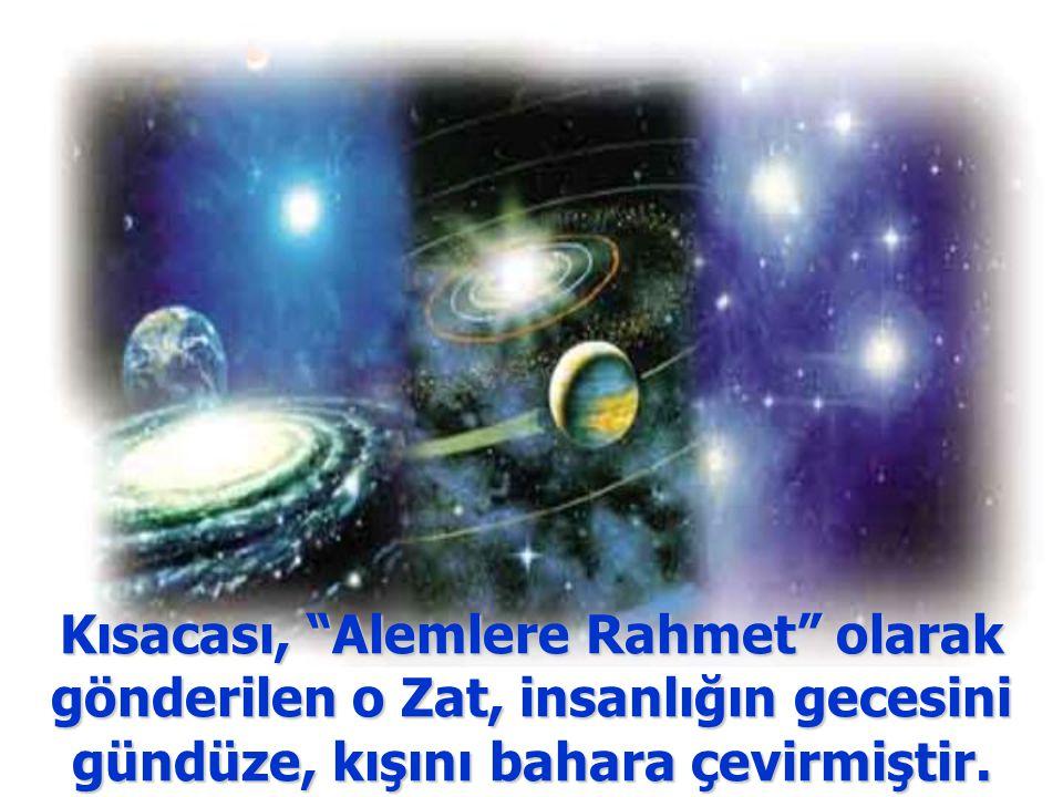 Kısacası, Alemlere Rahmet olarak gönderilen o Zat, insanlığın gecesini gündüze, kışını bahara çevirmiştir.
