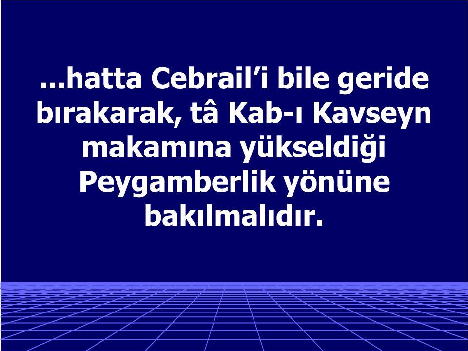 ...hatta Cebrail'i bile geride bırakarak, tâ Kab-ı Kavseyn makamına yükseldiği Peygamberlik yönüne bakılmalıdır.