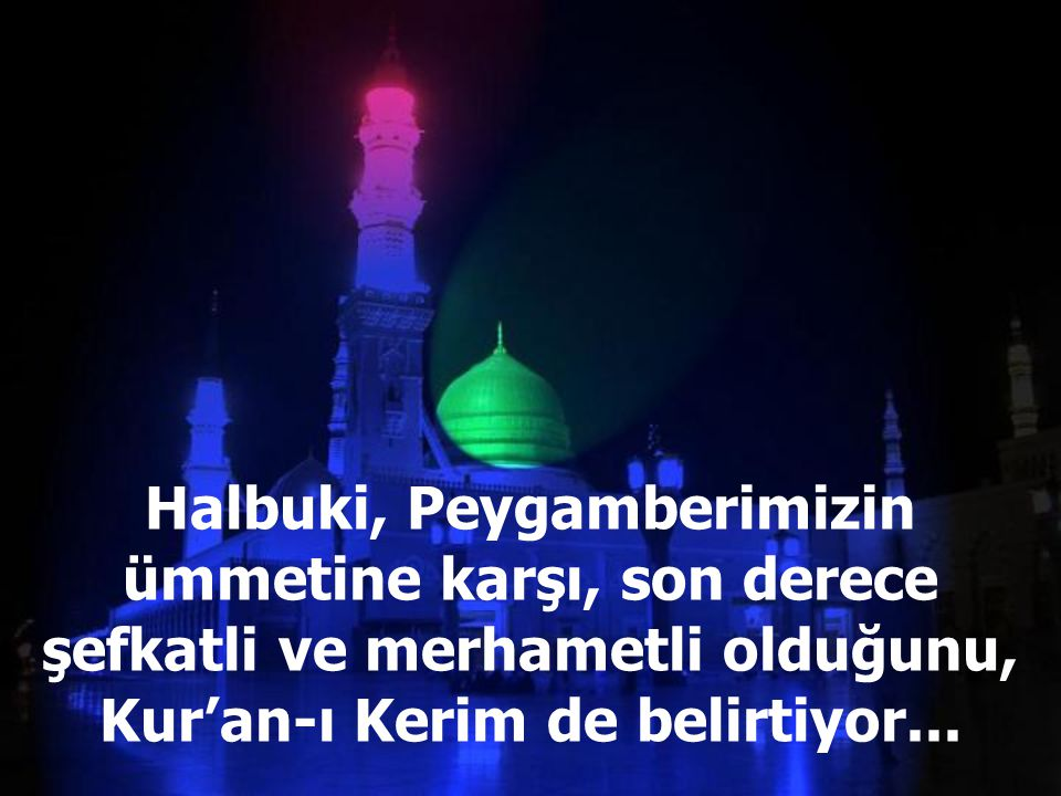 Halbuki, Peygamberimizin ümmetine karşı, son derece şefkatli ve merhametli olduğunu, Kur'an-ı Kerim de belirtiyor...