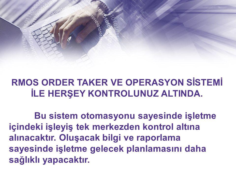 RMOS ORDER TAKER VE OPERASYON SİSTEMİ İLE HERŞEY KONTROLUNUZ ALTINDA.