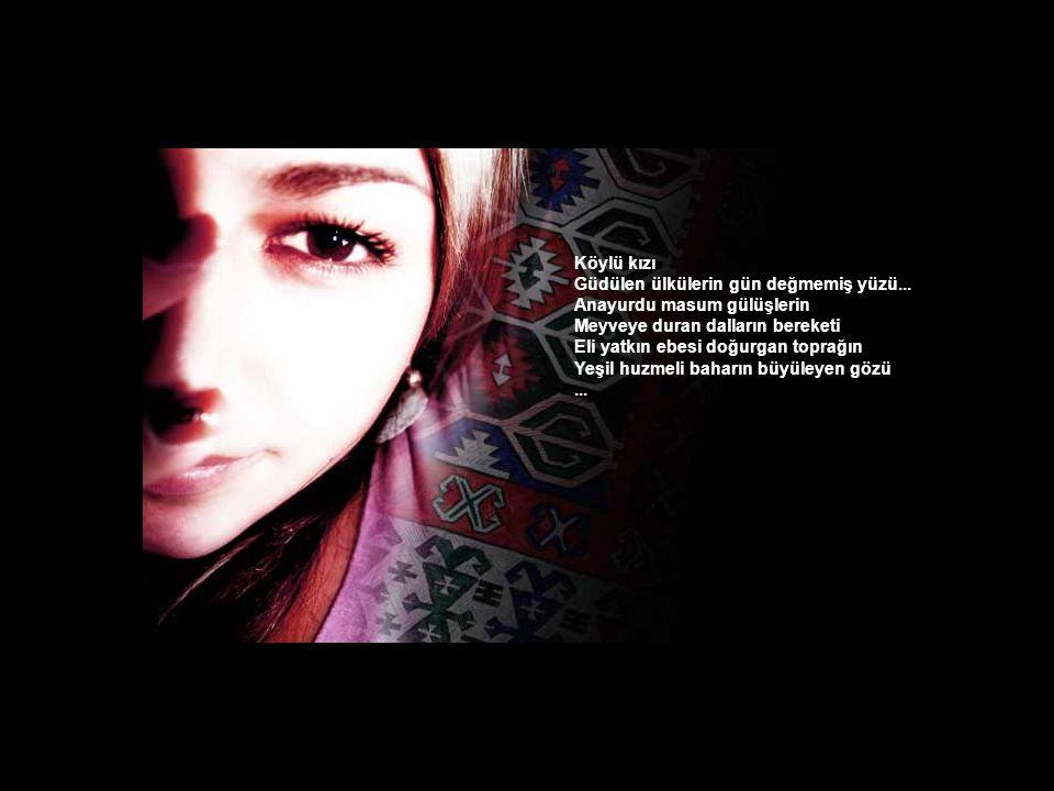 Köylü kızı Güdülen ülkülerin gün değmemiş yüzü... Anayurdu masum gülüşlerin. Meyveye duran dalların bereketi.