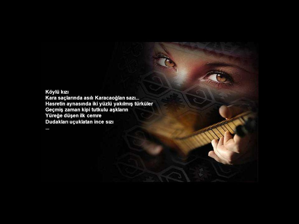 Köylü kızı Kara saçlarında asılı Karacaoğlan sazı... Hasretin aynasında iki yüzlü yakılmış türküler.