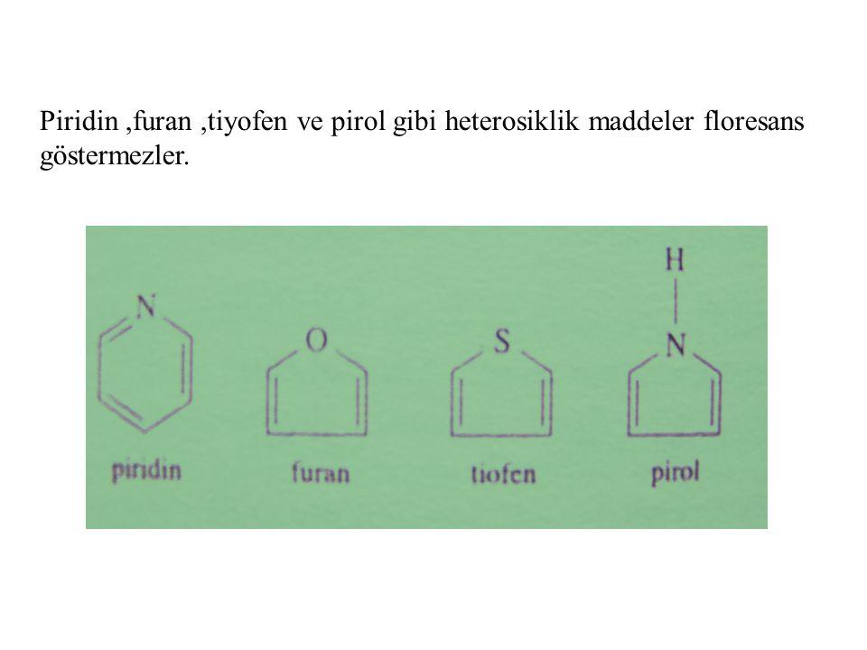 Piridin ,furan ,tiyofen ve pirol gibi heterosiklik maddeler floresans göstermezler.