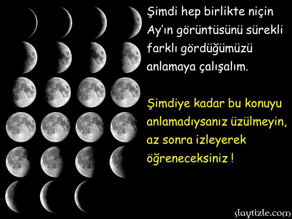 Şimdi hep birlikte niçin Ay'ın görüntüsünü sürekli farklı gördüğümüzü anlamaya çalışalım.