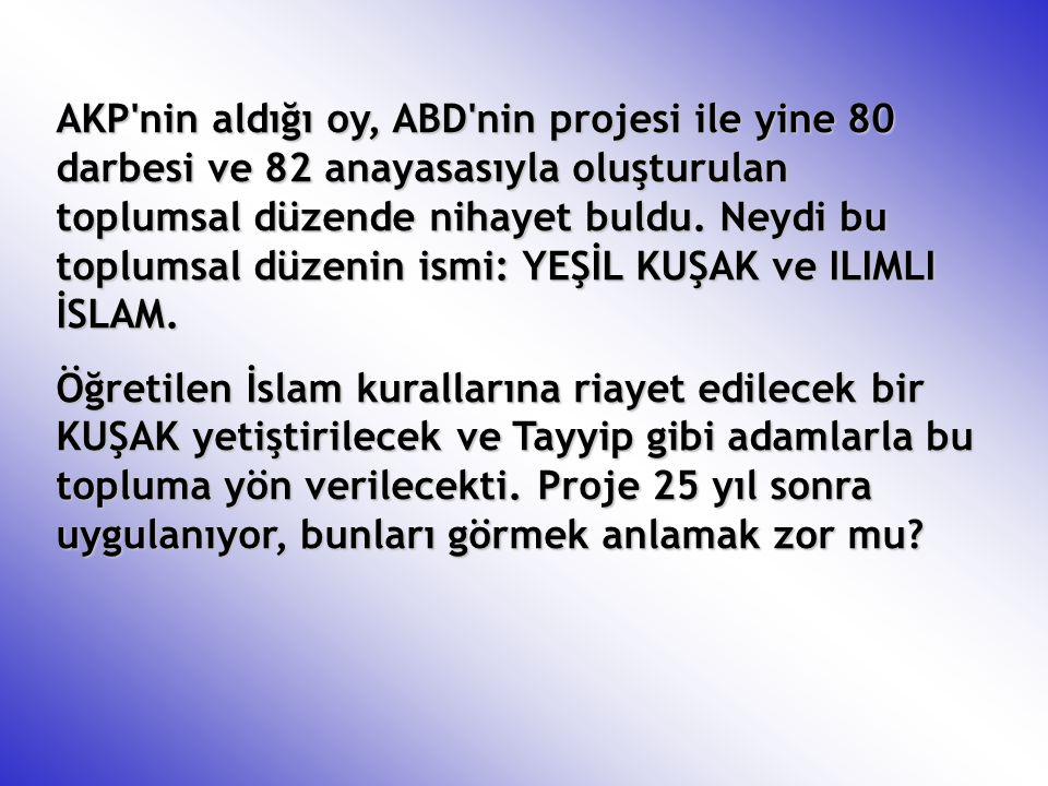 AKP nin aldığı oy, ABD nin projesi ile yine 80 darbesi ve 82 anayasasıyla oluşturulan toplumsal düzende nihayet buldu. Neydi bu toplumsal düzenin ismi: YEŞİL KUŞAK ve ILIMLI İSLAM.
